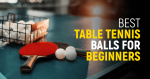 Best Table Tennis Balls For Beginners This Year